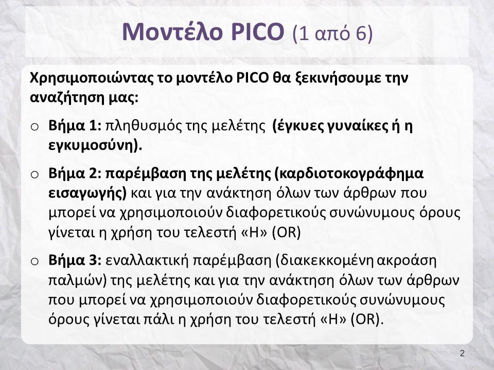 Μοντέλο PICO (2 από 6) o Βήμα 4: πιθανές εκβάσεις (καισαρική τομή και νεογνικό Apgar score) και για την ανάκτηση και των δύο εκβάσεων γίνεται η χρήση του τελεστή «ΚΑΙ» (AND) o Βήμα 5: Προκειμένου να ανακτηθούν οι έρευνες που περιλαμβάνουν όλες τις παραπάνω λέξεις-κλειδιά στο τελευταίο βήμα γίνεται πρόσθεση των βημάτων 1, 2, 3 και 4 με τη χρήση του τελεστή ΚΑΙ (ΑΝD) 3