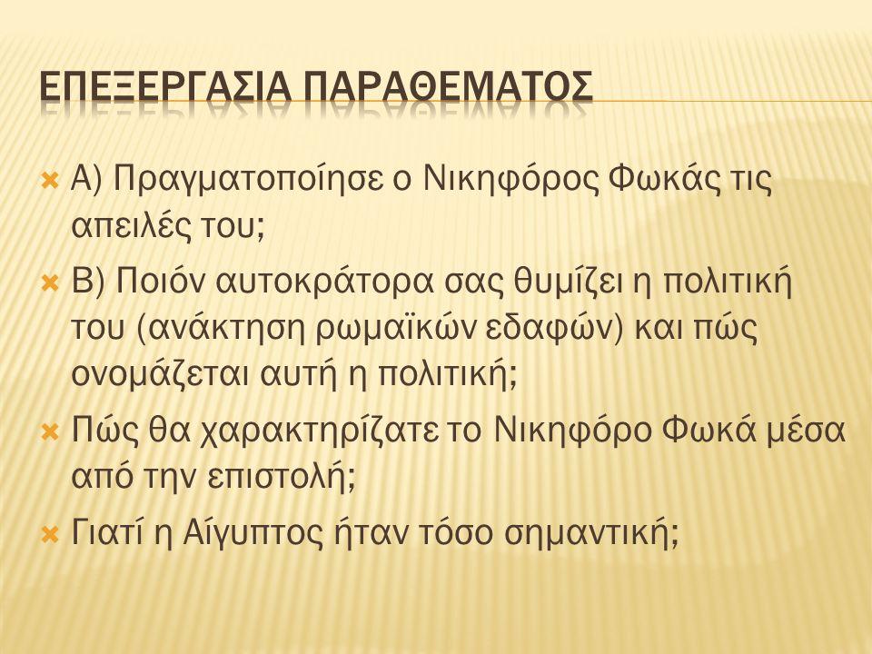  Α) Πραγματοποίησε ο Νικηφόρος Φωκάς τις απειλές του;  Β) Ποιόν αυτοκράτορα σας θυμίζει η πολιτική του (ανάκτηση ρωμαϊκών εδαφών) και πώς ονομάζεται αυτή η πολιτική;  Πώς θα χαρακτηρίζατε το Νικηφόρο Φωκά μέσα από την επιστολή;  Γιατί η Αίγυπτος ήταν τόσο σημαντική;