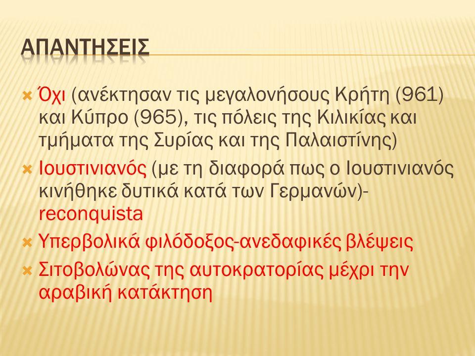  Όχι (ανέκτησαν τις μεγαλονήσους Κρήτη (961) και Κύπρο (965), τις πόλεις της Κιλικίας και τμήματα της Συρίας και της Παλαιστίνης)  Ιουστινιανός (με τη διαφορά πως ο Ιουστινιανός κινήθηκε δυτικά κατά των Γερμανών)- reconquista  Υπερβολικά φιλόδοξος-ανεδαφικές βλέψεις  Σιτοβολώνας της αυτοκρατορίας μέχρι την αραβική κατάκτηση