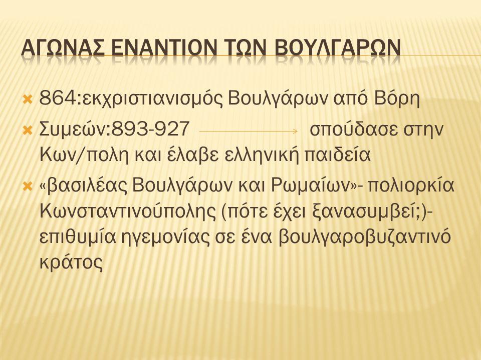  864:εκχριστιανισμός Βουλγάρων από Βόρη  Συμεών:893-927σπούδασε στην Κων/πολη και έλαβε ελληνική παιδεία  «βασιλέας Βουλγάρων και Ρωμαίων»- πολιορκία Κωνσταντινούπολης (πότε έχει ξανασυμβεί;)- επιθυμία ηγεμονίας σε ένα βουλγαροβυζαντινό κράτος