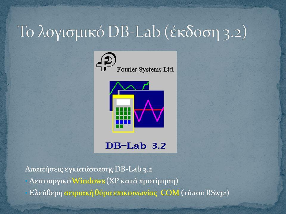 Απαιτήσεις εγκατάστασης DB-Lab 3.2 Λειτουργικό Windows (XP κατά προτίμηση) Ελεύθερη σειριακή θύρα επικοινωνίας COM (τύπου RS232)