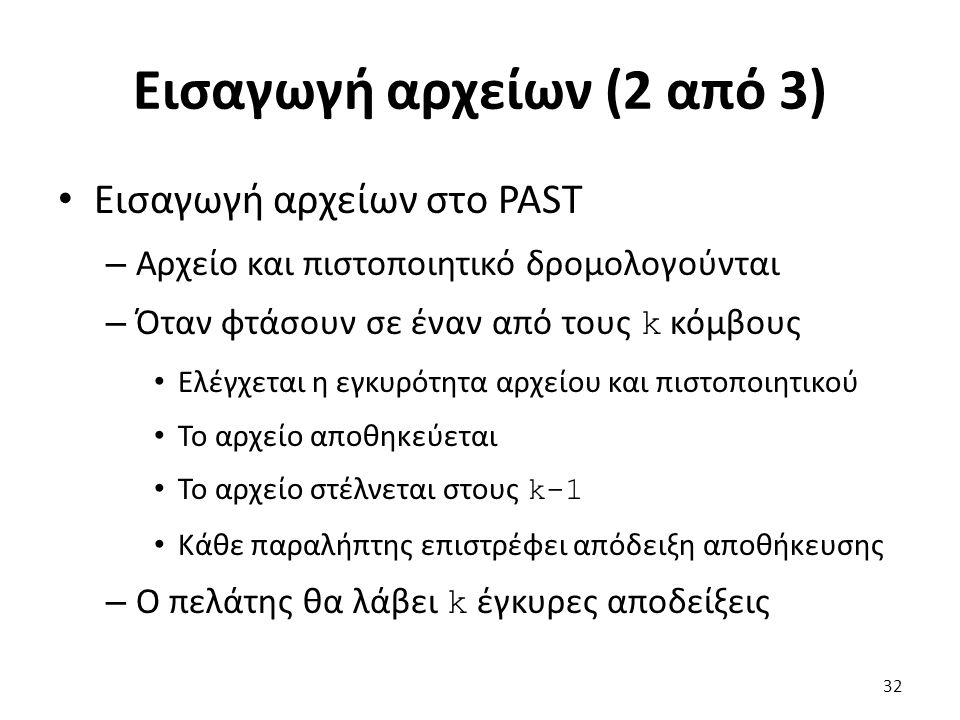 Εισαγωγή αρχείων (2 από 3) Εισαγωγή αρχείων στο PAST – Αρχείο και πιστοποιητικό δρομολογούνται – Όταν φτάσουν σε έναν από τους k κόμβους Ελέγχεται η εγκυρότητα αρχείου και πιστοποιητικού Το αρχείο αποθηκεύεται Το αρχείο στέλνεται στους k-1 Κάθε παραλήπτης επιστρέφει απόδειξη αποθήκευσης – Ο πελάτης θα λάβει k έγκυρες αποδείξεις 32