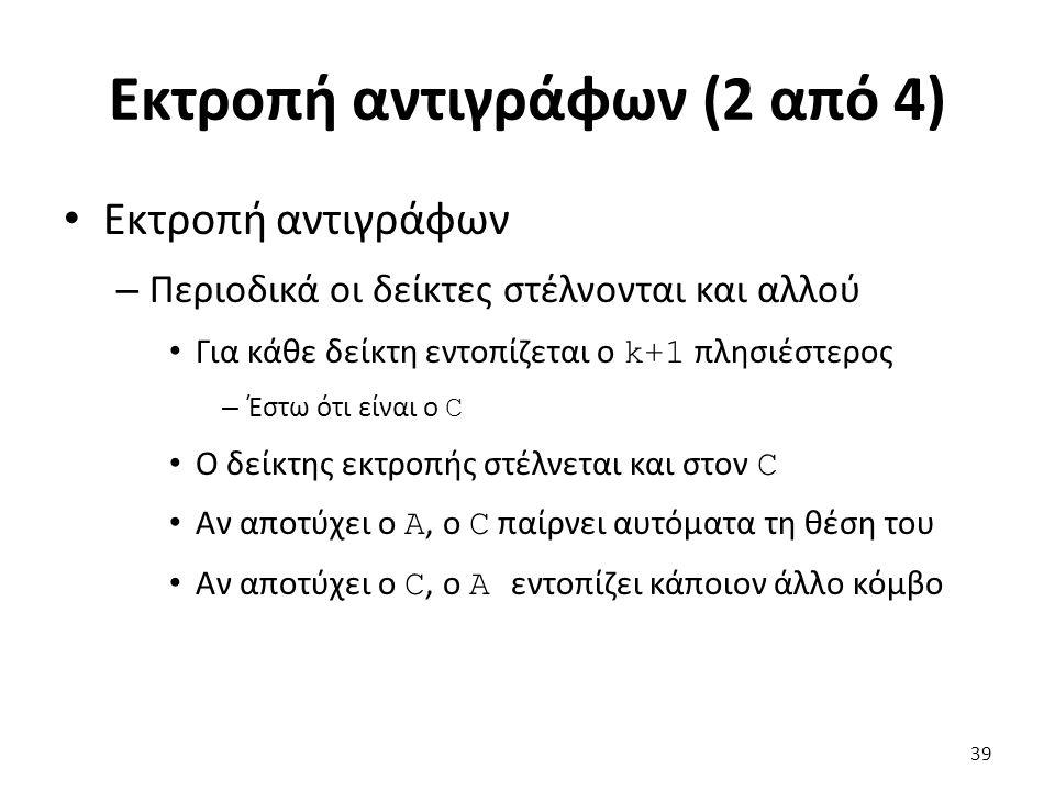 Εκτροπή αντιγράφων (2 από 4) Εκτροπή αντιγράφων – Περιοδικά οι δείκτες στέλνονται και αλλού Για κάθε δείκτη εντοπίζεται ο k+1 πλησιέστερος – Έστω ότι είναι ο C Ο δείκτης εκτροπής στέλνεται και στον C Αν αποτύχει ο A, ο C παίρνει αυτόματα τη θέση του Αν αποτύχει ο C, ο A εντοπίζει κάποιον άλλο κόμβο 39