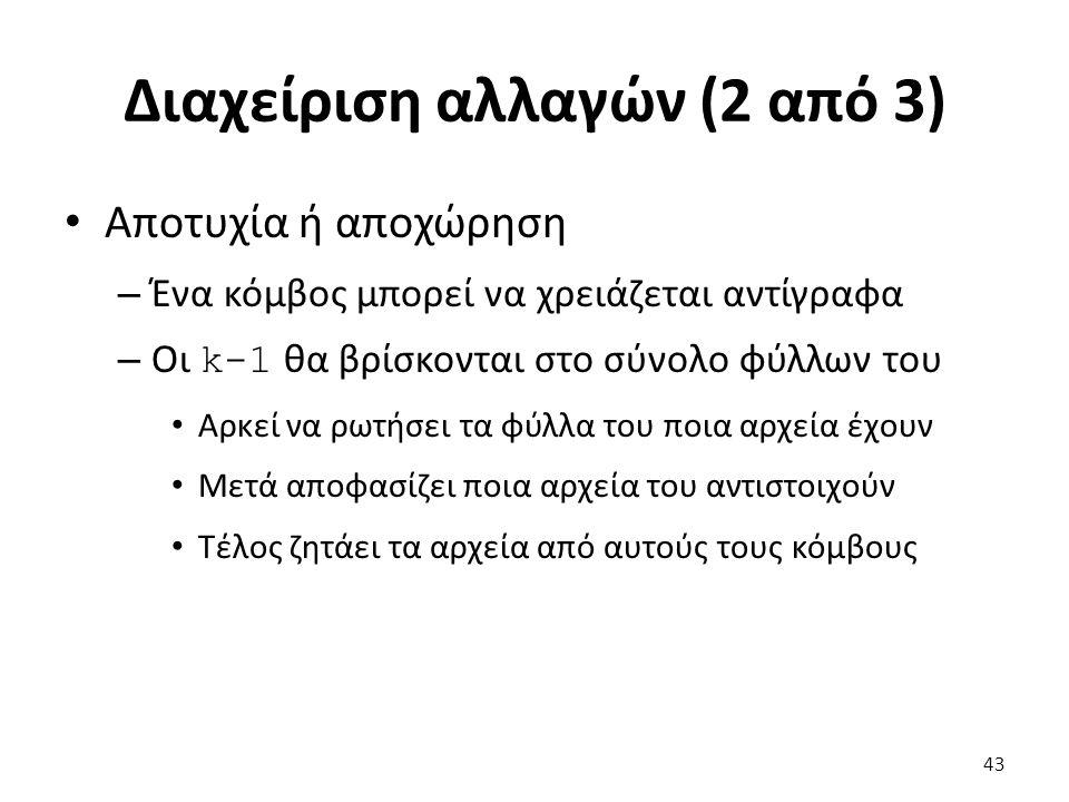 Διαχείριση αλλαγών (2 από 3) Αποτυχία ή αποχώρηση – Ένα κόμβος μπορεί να χρειάζεται αντίγραφα – Οι k-1 θα βρίσκονται στο σύνολο φύλλων του Αρκεί να ρωτήσει τα φύλλα του ποια αρχεία έχουν Μετά αποφασίζει ποια αρχεία του αντιστοιχούν Τέλος ζητάει τα αρχεία από αυτούς τους κόμβους 43