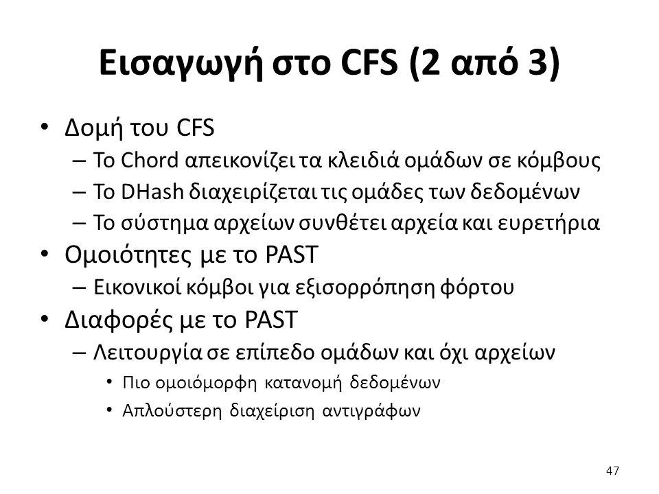 Εισαγωγή στο CFS (2 από 3) Δομή του CFS – Το Chord απεικονίζει τα κλειδιά ομάδων σε κόμβους – Το DHash διαχειρίζεται τις ομάδες των δεδομένων – Το σύστημα αρχείων συνθέτει αρχεία και ευρετήρια Ομοιότητες με το PAST – Εικονικοί κόμβοι για εξισορρόπηση φόρτου Διαφορές με το PAST – Λειτουργία σε επίπεδο ομάδων και όχι αρχείων Πιο ομοιόμορφη κατανομή δεδομένων Απλούστερη διαχείριση αντιγράφων 47