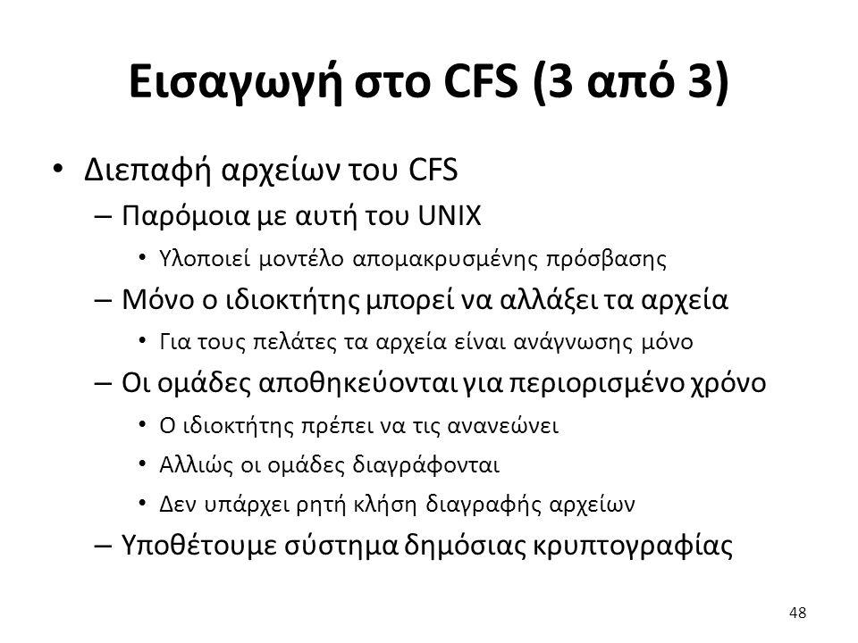 Εισαγωγή στο CFS (3 από 3) Διεπαφή αρχείων του CFS – Παρόμοια με αυτή του UNIX Υλοποιεί μοντέλο απομακρυσμένης πρόσβασης – Μόνο ο ιδιοκτήτης μπορεί να αλλάξει τα αρχεία Για τους πελάτες τα αρχεία είναι ανάγνωσης μόνο – Οι ομάδες αποθηκεύονται για περιορισμένο χρόνο Ο ιδιοκτήτης πρέπει να τις ανανεώνει Αλλιώς οι ομάδες διαγράφονται Δεν υπάρχει ρητή κλήση διαγραφής αρχείων – Υποθέτουμε σύστημα δημόσιας κρυπτογραφίας 48