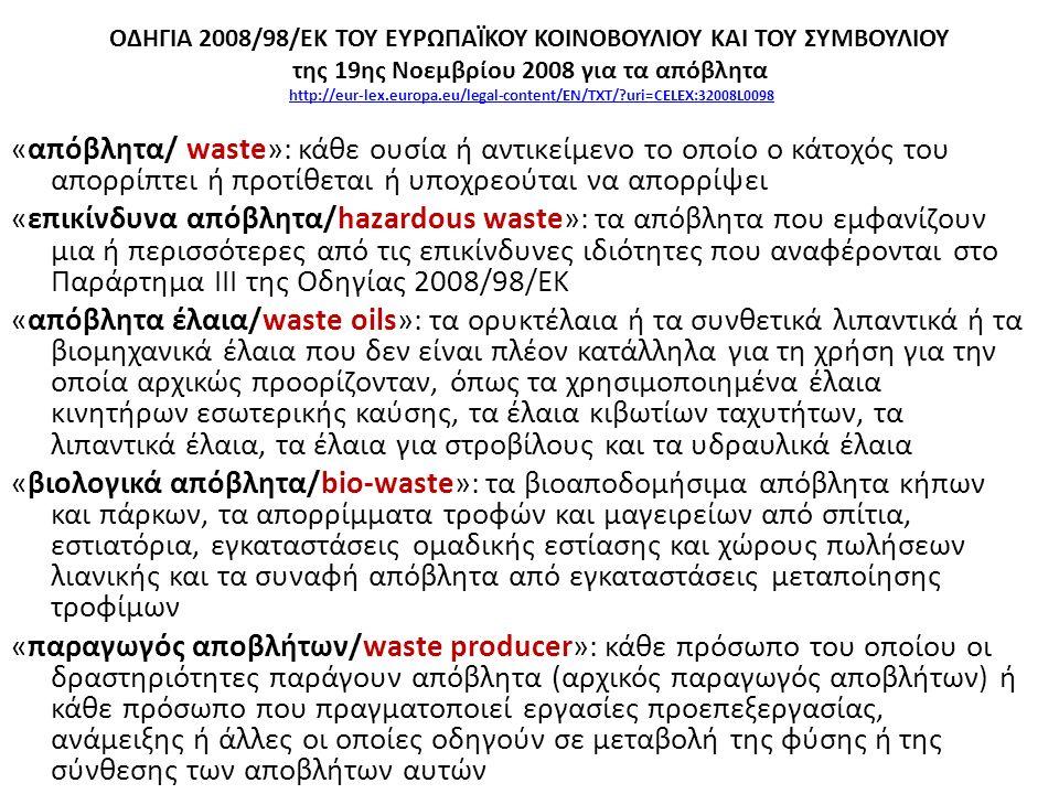 ΟΔΗΓΙΑ 2008/98/ΕΚ ΤΟΥ ΕΥΡΩΠΑΪΚΟΥ ΚΟΙΝΟΒΟΥΛΙΟΥ ΚΑΙ ΤΟΥ ΣΥΜΒΟΥΛΙΟΥ της 19ης Νοεμβρίου 2008 για τα απόβλητα http://eur-lex.europa.eu/legal-content/EN/TXT/ uri=CELEX:32008L0098http://eur-lex.europa.eu/legal-content/EN/TXT/ uri=CELEX:32008L0098 «απόβλητα/ waste»: κάθε ουσία ή αντικείμενο το οποίο ο κάτοχός του απορρίπτει ή προτίθεται ή υποχρεούται να απορρίψει «επικίνδυνα απόβλητα/hazardous waste»: τα απόβλητα που εμφανίζουν μια ή περισσότερες από τις επικίνδυνες ιδιότητες που αναφέρονται στο Παράρτημα ΙΙΙ της Οδηγίας 2008/98/ΕΚ «απόβλητα έλαια/waste oils»: τα ορυκτέλαια ή τα συνθετικά λιπαντικά ή τα βιομηχανικά έλαια που δεν είναι πλέον κατάλληλα για τη χρήση για την οποία αρχικώς προορίζονταν, όπως τα χρησιμοποιημένα έλαια κινητήρων εσωτερικής καύσης, τα έλαια κιβωτίων ταχυτήτων, τα λιπαντικά έλαια, τα έλαια για στροβίλους και τα υδραυλικά έλαια «βιολογικά απόβλητα/bio-waste»: τα βιοαποδομήσιμα απόβλητα κήπων και πάρκων, τα απορρίμματα τροφών και μαγειρείων από σπίτια, εστιατόρια, εγκαταστάσεις ομαδικής εστίασης και χώρους πωλήσεων λιανικής και τα συναφή απόβλητα από εγκαταστάσεις μεταποίησης τροφίμων «παραγωγός αποβλήτων/waste producer»: κάθε πρόσωπο του οποίου οι δραστηριότητες παράγουν απόβλητα (αρχικός παραγωγός αποβλήτων) ή κάθε πρόσωπο που πραγματοποιεί εργασίες προεπεξεργασίας, ανάμειξης ή άλλες οι οποίες οδηγούν σε μεταβολή της φύσης ή της σύνθεσης των αποβλήτων αυτών