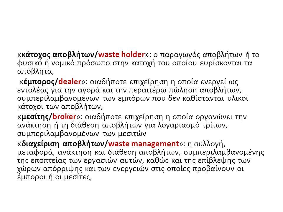 «κάτοχος αποβλήτων/waste holder»: ο παραγωγός αποβλήτων ή το φυσικό ή νομικό πρόσωπο στην κατοχή του οποίου ευρίσκονται τα απόβλητα, «έμπορος/dealer»: οιαδήποτε επιχείρηση η οποία ενεργεί ως εντολέας για την αγορά και την περαιτέρω πώληση αποβλήτων, συμπεριλαμβανομένων των εμπόρων που δεν καθίστανται υλικοί κάτοχοι των αποβλήτων, «μεσίτης/broker»: οιαδήποτε επιχείρηση η οποία οργανώνει την ανάκτηση ή τη διάθεση αποβλήτων για λογαριασμό τρίτων, συμπεριλαμβανομένων των μεσιτών «διαχείριση αποβλήτων/waste management»: η συλλογή, μεταφορά, ανάκτηση και διάθεση αποβλήτων, συμπεριλαμβανομένης της εποπτείας των εργασιών αυτών, καθώς και της επίβλεψης των χώρων απόρριψης και των ενεργειών στις οποίες προβαίνουν οι έμποροι ή οι μεσίτες,