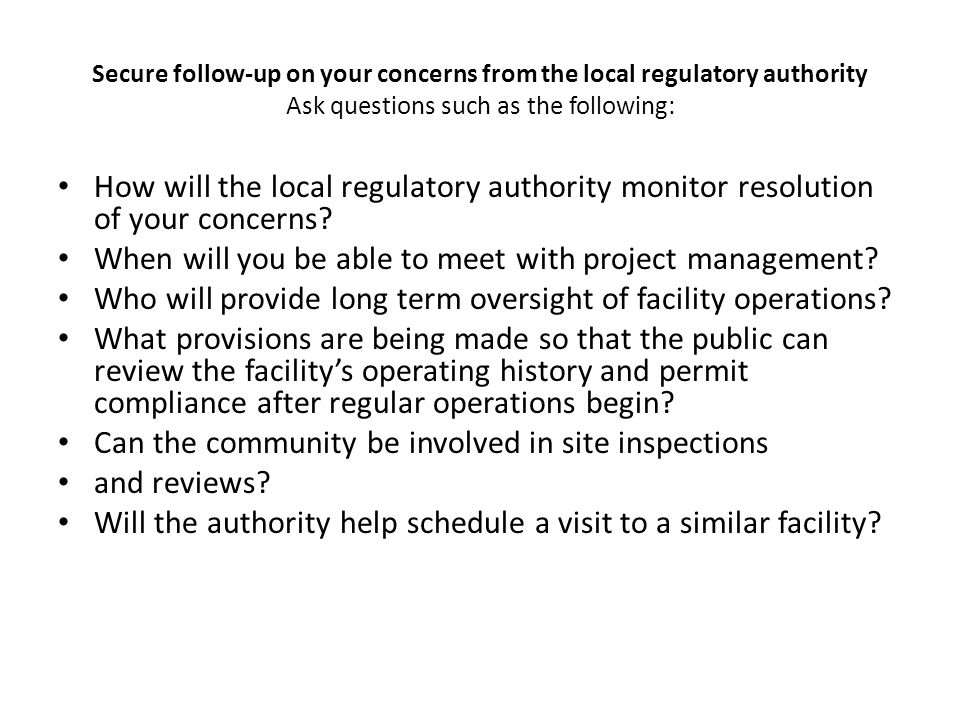 Secure follow-up on your concerns from the local regulatory authority Ask questions such as the following: How will the local regulatory authority monitor resolution of your concerns.
