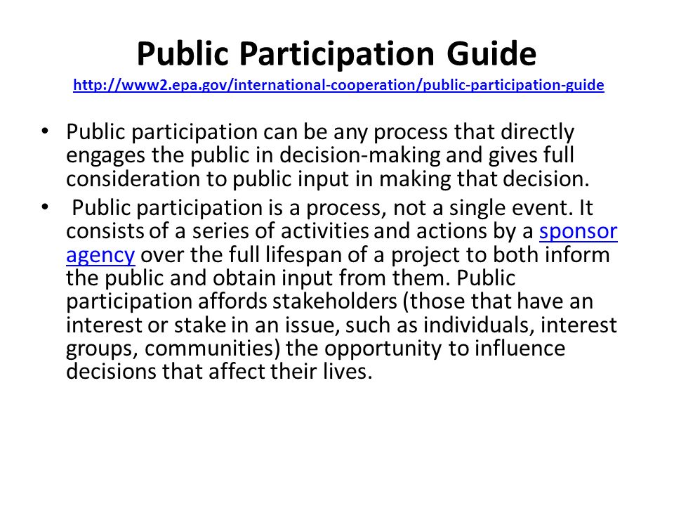 Public Participation Guide http://www2.epa.gov/international-cooperation/public-participation-guidehttp://www2.epa.gov/international-cooperation/public-participation-guide Public participation can be any process that directly engages the public in decision-making and gives full consideration to public input in making that decision.