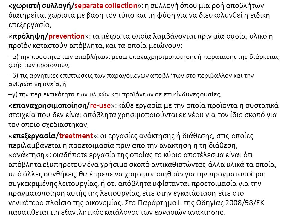 «χωριστή συλλογή/separate collection»: η συλλογή όπου μια ροή αποβλήτων διατηρείται χωριστά με βάση τον τύπο και τη φύση για να διευκολυνθεί η ειδική επεξεργασία, «πρόληψη/prevention»: τα μέτρα τα οποία λαμβάνονται πριν μία ουσία, υλικό ή προϊόν καταστούν απόβλητα, και τα οποία μειώνουν: – α) την ποσότητα των αποβλήτων, μέσω επαναχρησιμοποίησης ή παράτασης της διάρκειας ζωής των προϊόντων, – β) τις αρνητικές επιπτώσεις των παραγόμενων αποβλήτων στο περιβάλλον και την ανθρώπινη υγεία, ή – γ) την περιεκτικότητα των υλικών και προϊόντων σε επικίνδυνες ουσίες, «επαναχρησιμοποίηση/re-use»: κάθε εργασία με την οποία προϊόντα ή συστατικά στοιχεία που δεν είναι απόβλητα χρησιμοποιούνται εκ νέου για τον ίδιο σκοπό για τον οποίο σχεδιάστηκαν, «επεξεργασία/treatment»: οι εργασίες ανάκτησης ή διάθεσης, στις οποίες περιλαμβάνεται η προετοιμασία πριν από την ανάκτηση ή τη διάθεση, «ανάκτηση»: οιαδήποτε εργασία της οποίας το κύριο αποτέλεσμα είναι ότι απόβλητα εξυπηρετούν ένα χρήσιμο σκοπό αντικαθιστώντας άλλα υλικά τα οποία, υπό άλλες συνθήκες, θα έπρεπε να χρησιμοποιηθούν για την πραγματοποίηση συγκεκριμένης λειτουργίας, ή ότι απόβλητα υφίστανται προετοιμασία για την πραγματοποίηση αυτής της λειτουργίας, είτε στην εγκατάσταση είτε στο γενικότερο πλαίσιο της οικονομίας.