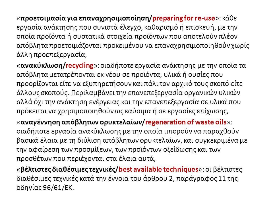 «προετοιμασία για επαναχρησιμοποίηση/preparing for re-use»: κάθε εργασία ανάκτησης που συνιστά έλεγχο, καθαρισμό ή επισκευή, με την οποία προϊόντα ή συστατικά στοιχεία προϊόντων που αποτελούν πλέον απόβλητα προετοιμάζονται προκειμένου να επαναχρησιμοποιηθούν χωρίς άλλη προεπεξεργασία, «ανακύκλωση/recycling»: οιαδήποτε εργασία ανάκτησης με την οποία τα απόβλητα μετατρέπονται εκ νέου σε προϊόντα, υλικά ή ουσίες που προορίζονται είτε να εξυπηρετήσουν και πάλι τον αρχικό τους σκοπό είτε άλλους σκοπούς.