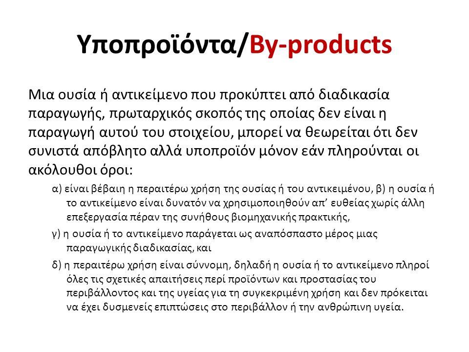 Υποπροϊόντα/By-products Μια ουσία ή αντικείμενο που προκύπτει από διαδικασία παραγωγής, πρωταρχικός σκοπός της οποίας δεν είναι η παραγωγή αυτού του στοιχείου, μπορεί να θεωρείται ότι δεν συνιστά απόβλητο αλλά υποπροϊόν μόνον εάν πληρούνται οι ακόλουθοι όροι: α) είναι βέβαιη η περαιτέρω χρήση της ουσίας ή του αντικειμένου, β) η ουσία ή το αντικείμενο είναι δυνατόν να χρησιμοποιηθούν απ' ευθείας χωρίς άλλη επεξεργασία πέραν της συνήθους βιομηχανικής πρακτικής, γ) η ουσία ή το αντικείμενο παράγεται ως αναπόσπαστο μέρος μιας παραγωγικής διαδικασίας, και δ) η περαιτέρω χρήση είναι σύννομη, δηλαδή η ουσία ή το αντικείμενο πληροί όλες τις σχετικές απαιτήσεις περί προϊόντων και προστασίας του περιβάλλοντος και της υγείας για τη συγκεκριμένη χρήση και δεν πρόκειται να έχει δυσμενείς επιπτώσεις στο περιβάλλον ή την ανθρώπινη υγεία.