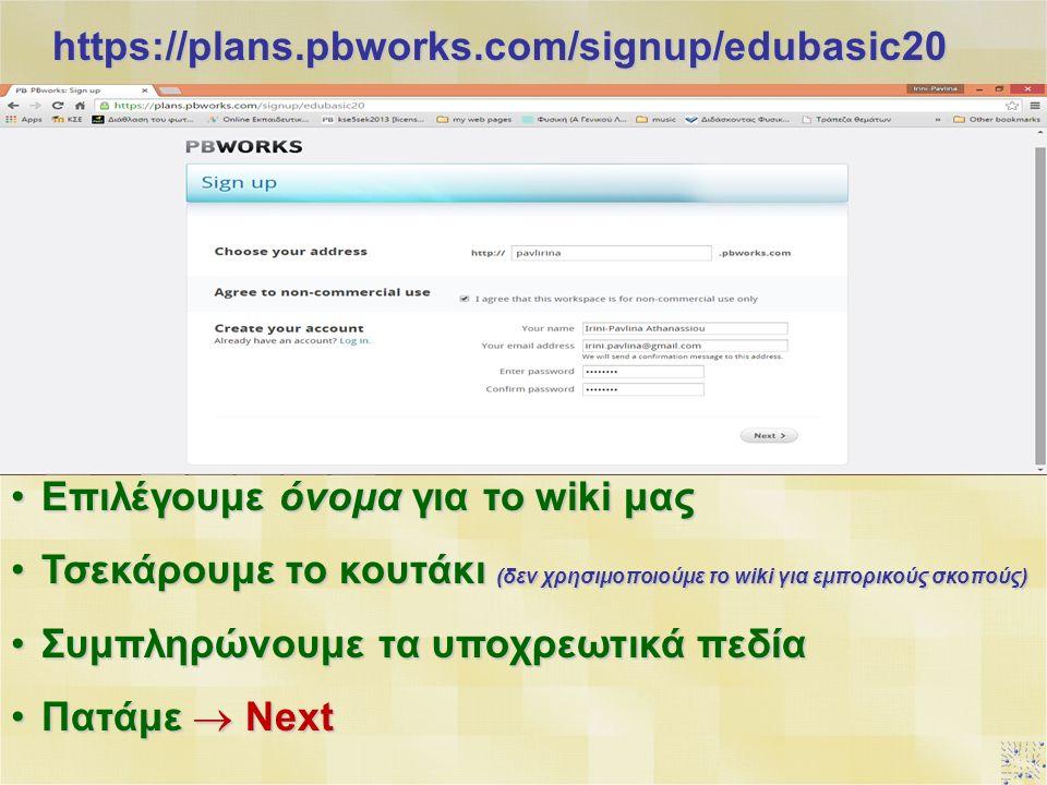 https://plans.pbworks.com/signup/edubasic20 Επιλέγουμε όνομα για το wiki μαςΕπιλέγουμε όνομα για το wiki μας Τσεκάρουμε το κουτάκι (δεν χρησιμοποιούμε το wiki για εμπορικούς σκοπούς)Τσεκάρουμε το κουτάκι (δεν χρησιμοποιούμε το wiki για εμπορικούς σκοπούς) Συμπληρώνουμε τα υποχρεωτικά πεδίαΣυμπληρώνουμε τα υποχρεωτικά πεδία Πατάμε  NextΠατάμε  Next