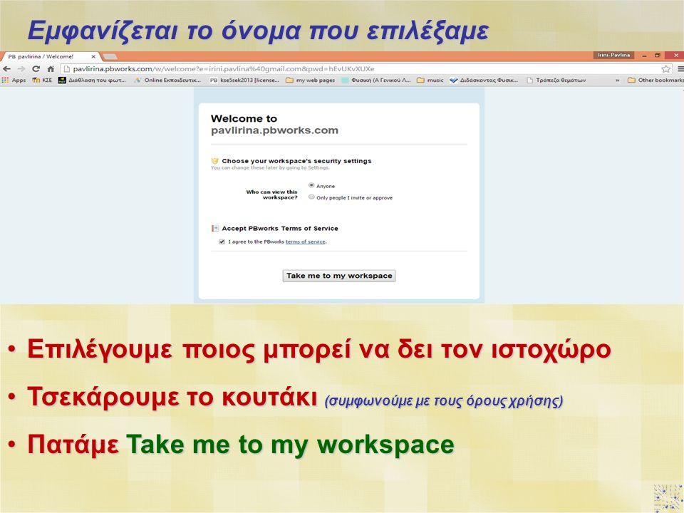 Εμφανίζεται το όνομα που επιλέξαμε Επιλέγουμε ποιος μπορεί να δει τον ιστοχώροΕπιλέγουμε ποιος μπορεί να δει τον ιστοχώρο Τσεκάρουμε το κουτάκι (συμφωνούμε με τους όρους χρήσης)Τσεκάρουμε το κουτάκι (συμφωνούμε με τους όρους χρήσης) Πατάμε Take me to my workspaceΠατάμε Take me to my workspace