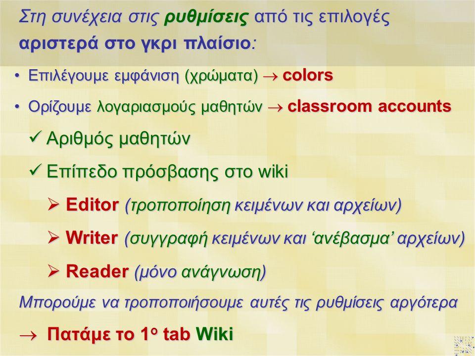 Στη συνέχεια στις ρυθμίσεις από τις επιλογές αριστερά στο γκρι πλαίσιο: Επιλέγουμε εμφάνιση (χρώματα)  colorsΕπιλέγουμε εμφάνιση (χρώματα)  colors Ορίζουμε λογαριασμούς μαθητών  classroom accountsΟρίζουμε λογαριασμούς μαθητών  classroom accounts Αριθμός μαθητών Αριθμός μαθητών Επίπεδο πρόσβασης στο wiki Επίπεδο πρόσβασης στο wiki  Editor (τροποποίηση κειμένων και αρχείων)  Writer (συγγραφή κειμένων και 'ανέβασμα' αρχείων)  Reader (μόνο ανάγνωση) Μπορούμε να τροποποιήσουμε αυτές τις ρυθμίσεις αργότερα  Πατάμε το 1 ο tab Wiki