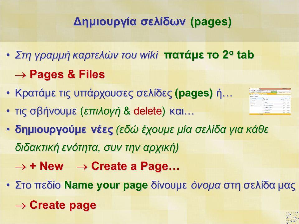 Στη γραμμή καρτελών του wiki πατάμε το 2 ο tab  Pages & FilesΣτη γραμμή καρτελών του wiki πατάμε το 2 ο tab  Pages & Files Κρατάμε τις υπάρχουσες σελίδες (pages) ή…Κρατάμε τις υπάρχουσες σελίδες (pages) ή… τις σβήνουμε (επιλογή & delete) και…τις σβήνουμε (επιλογή & delete) και… δημιουργούμε νέες (εδώ έχουμε μία σελίδα για κάθε διδακτική ενότητα, συν την αρχική)δημιουργούμε νέες (εδώ έχουμε μία σελίδα για κάθε διδακτική ενότητα, συν την αρχική)  + New  Create a Page… Στο πεδίο Name your page δίνουμε όνομα στη σελίδα μαςΣτο πεδίο Name your page δίνουμε όνομα στη σελίδα μας  Create page Δημιουργία σελίδων (pages)