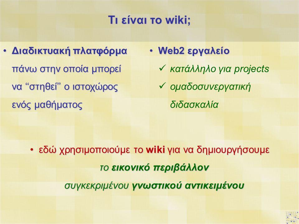 Τι είναι το wiki; Διαδικτυακή πλατφόρμα πάνω στην οποία μπορεί να ''στηθεί'' ο ιστοχώρος ενός μαθήματοςΔιαδικτυακή πλατφόρμα πάνω στην οποία μπορεί να ''στηθεί'' ο ιστοχώρος ενός μαθήματος Web2 εργαλείοWeb2 εργαλείο κατάλληλο για projects ομαδοσυνεργατική διδασκαλία εδώ χρησιμοποιούμε το wiki για να δημιουργήσουμε το εικονικό περιβάλλον συγκεκριμένου γνωστικού αντικειμένουεδώ χρησιμοποιούμε το wiki για να δημιουργήσουμε το εικονικό περιβάλλον συγκεκριμένου γνωστικού αντικειμένου