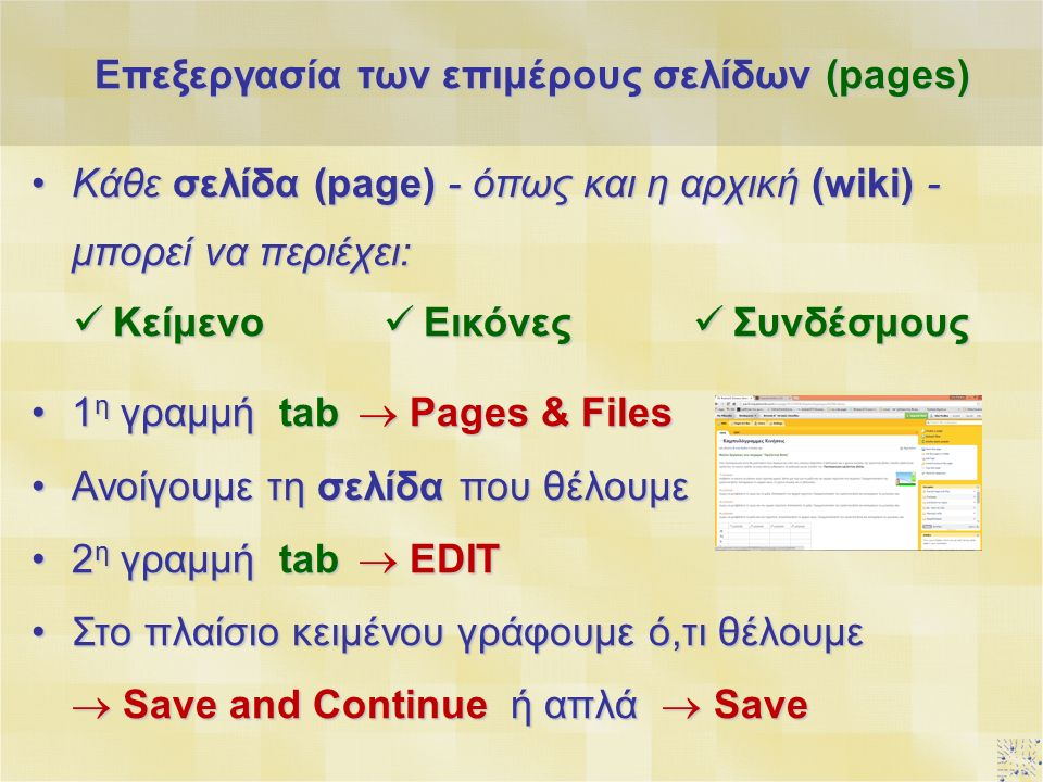 Κάθε σελίδα (page) - όπως και η αρχική (wiki) - μπορεί να περιέχει:Κάθε σελίδα (page) - όπως και η αρχική (wiki) - μπορεί να περιέχει: Επεξεργασία των επιμέρους σελίδων (pages) Κείμενο Κείμενο Εικόνες Εικόνες Συνδέσμους Συνδέσμους 1 η γραμμή tab  Pages & Files1 η γραμμή tab  Pages & Files Ανοίγουμε τη σελίδα που θέλουμεΑνοίγουμε τη σελίδα που θέλουμε 2 η γραμμή tab  EDIT2 η γραμμή tab  EDIT Στο πλαίσιο κειμένου γράφουμε ό,τι θέλουμεΣτο πλαίσιο κειμένου γράφουμε ό,τι θέλουμε  Save and Continue ή απλά  Save