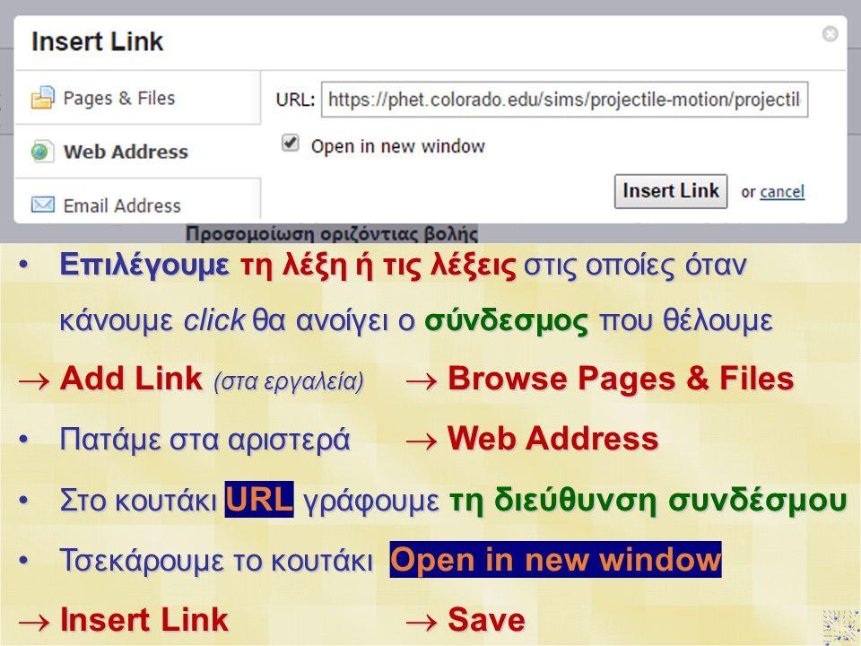 Επιλέγουμε τη λέξη ή τις λέξεις στις οποίες όταν κάνουμε click θα ανοίγει ο σύνδεσμος που θέλουμεΕπιλέγουμε τη λέξη ή τις λέξεις στις οποίες όταν κάνουμε click θα ανοίγει ο σύνδεσμος που θέλουμε  Add Link (στα εργαλεία)  Browse Pages & Files Πατάμε στα αριστερά  Web AddressΠατάμε στα αριστερά  Web Address Στο κουτάκι URL γράφουμε τη διεύθυνση συνδέσμουΣτο κουτάκι URL γράφουμε τη διεύθυνση συνδέσμου Τσεκάρουμε το κουτάκι Open in new windowΤσεκάρουμε το κουτάκι Open in new window  Insert Link  Save