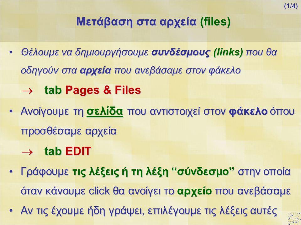 Θέλουμε να δημιουργήσουμε συνδέσμους (links) που θα οδηγούν στα αρχεία που ανεβάσαμε στον φάκελοΘέλουμε να δημιουργήσουμε συνδέσμους (links) που θα οδηγούν στα αρχεία που ανεβάσαμε στον φάκελο  tab Pages & Files Ανοίγουμε τη σελίδα που αντιστοιχεί στον φάκελο όπου προσθέσαμε αρχείαΑνοίγουμε τη σελίδα που αντιστοιχεί στον φάκελο όπου προσθέσαμε αρχεία  tab EDIT Γράφουμε τις λέξεις ή τη λέξη ''σύνδεσμο'' στην οποία όταν κάνουμε click θα ανοίγει το αρχείο που ανεβάσαμεΓράφουμε τις λέξεις ή τη λέξη ''σύνδεσμο'' στην οποία όταν κάνουμε click θα ανοίγει το αρχείο που ανεβάσαμε Αν τις έχουμε ήδη γράψει, επιλέγουμε τις λέξεις αυτέςΑν τις έχουμε ήδη γράψει, επιλέγουμε τις λέξεις αυτές Μετάβαση στα αρχεία (files) (1/4)