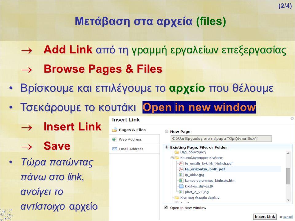  Add Link από τη γραμμή εργαλείων επεξεργασίας  Browse Pages & Files Βρίσκουμε και επιλέγουμε το αρχείο που θέλουμεΒρίσκουμε και επιλέγουμε το αρχείο που θέλουμε Τσεκάρουμε το κουτάκι Open in new windowΤσεκάρουμε το κουτάκι Open in new window  Insert Link  Save Τώρα πατώντας πάνω στο link, ανοίγει το αντίστοιχο αρχείοΤώρα πατώντας πάνω στο link, ανοίγει το αντίστοιχο αρχείο Μετάβαση στα αρχεία (files) (2/4)