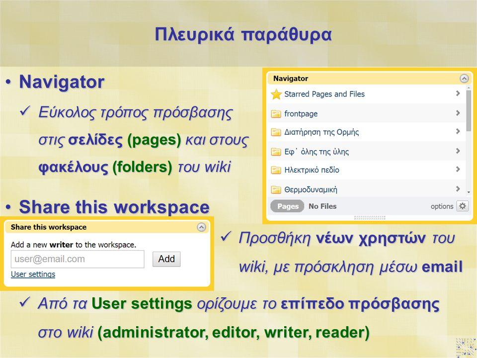 NavigatorNavigator Εύκολος τρόπος πρόσβασης στις σελίδες (pages) και στους φακέλους (folders) του wiki Εύκολος τρόπος πρόσβασης στις σελίδες (pages) και στους φακέλους (folders) του wiki Share this workspaceShare this workspace Προσθήκη νέων χρηστών του wiki, με πρόσκληση μέσω email Προσθήκη νέων χρηστών του wiki, με πρόσκληση μέσω email Από τα User settings ορίζουμε το επίπεδο πρόσβασης στο wiki (administrator, editor, writer, reader) Από τα User settings ορίζουμε το επίπεδο πρόσβασης στο wiki (administrator, editor, writer, reader) Πλευρικά παράθυρα