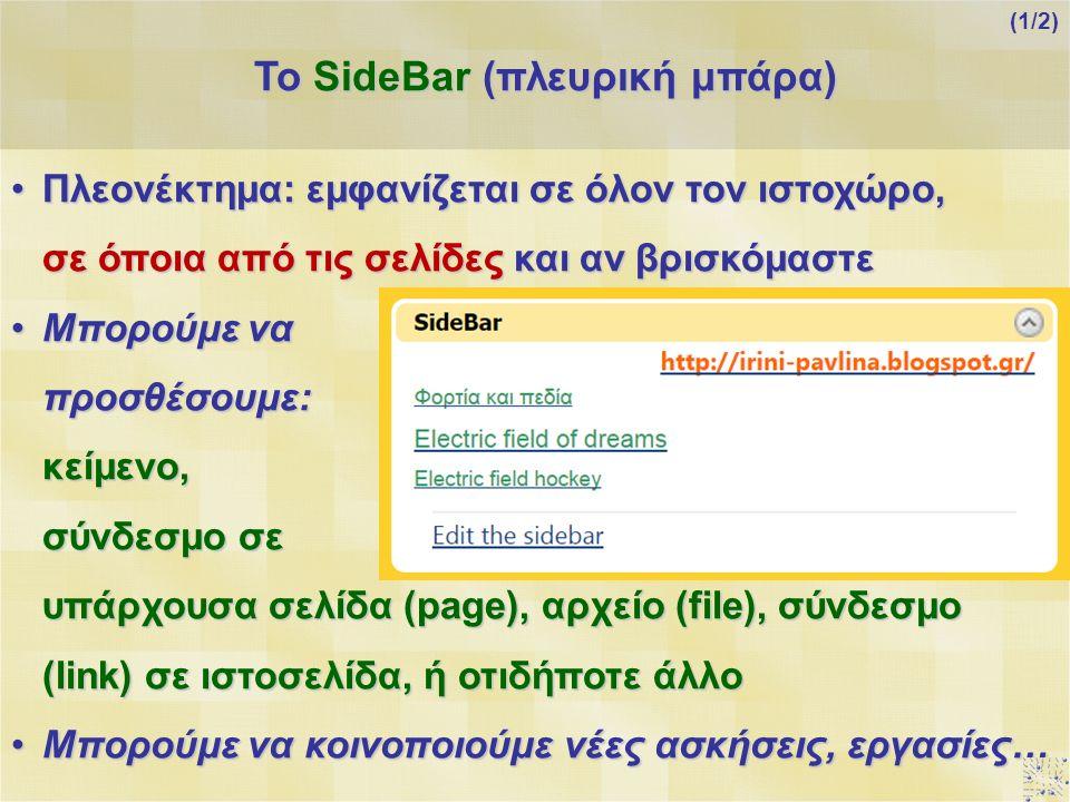 Πλεονέκτημα: εμφανίζεται σε όλον τον ιστοχώρο, σε όποια από τις σελίδες και αν βρισκόμαστεΠλεονέκτημα: εμφανίζεται σε όλον τον ιστοχώρο, σε όποια από τις σελίδες και αν βρισκόμαστε Μπορούμε να προσθέσουμε: κείμενο, σύνδεσμο σε υπάρχουσα σελίδα (page), αρχείο (file), σύνδεσμο (link) σε ιστοσελίδα, ή οτιδήποτε άλλοΜπορούμε να προσθέσουμε: κείμενο, σύνδεσμο σε υπάρχουσα σελίδα (page), αρχείο (file), σύνδεσμο (link) σε ιστοσελίδα, ή οτιδήποτε άλλο Μπορούμε να κοινοποιούμε νέες ασκήσεις, εργασίες…Μπορούμε να κοινοποιούμε νέες ασκήσεις, εργασίες… Το SideBar (πλευρική μπάρα) (1/2)