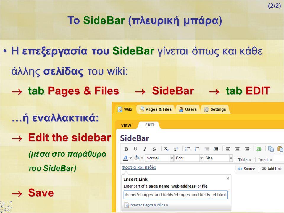 Η επεξεργασία του SideΒar γίνεται όπως και κάθε άλλης σελίδας του wiki:Η επεξεργασία του SideΒar γίνεται όπως και κάθε άλλης σελίδας του wiki:  tab Pages & Files  SideBar  tab EDIT …ή εναλλακτικά:  Edit the sidebar (μέσα στο παράθυρο του SideBar)  Save Το SideBar (πλευρική μπάρα) (2/2)