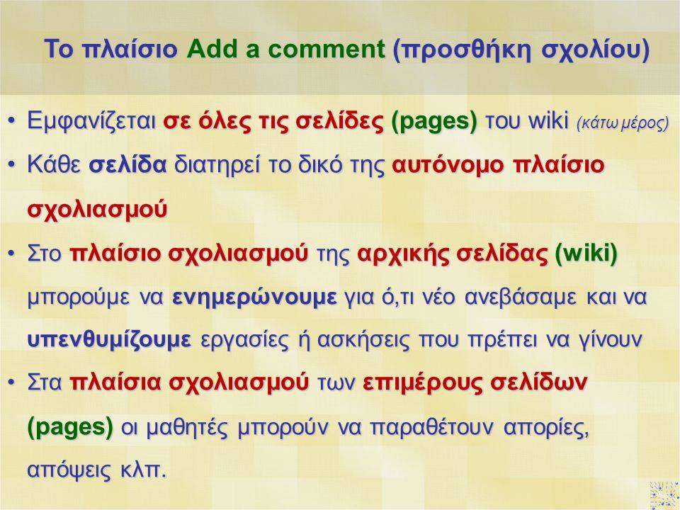 Εμφανίζεται σε όλες τις σελίδες (pages) του wiki (κάτω μέρος)Εμφανίζεται σε όλες τις σελίδες (pages) του wiki (κάτω μέρος) Κάθε σελίδα διατηρεί το δικό της αυτόνομο πλαίσιο σχολιασμούΚάθε σελίδα διατηρεί το δικό της αυτόνομο πλαίσιο σχολιασμού Στο πλαίσιο σχολιασμού της αρχικής σελίδας (wiki) μπορούμε να ενημερώνουμε για ό,τι νέο ανεβάσαμε και να υπενθυμίζουμε εργασίες ή ασκήσεις που πρέπει να γίνουνΣτο πλαίσιο σχολιασμού της αρχικής σελίδας (wiki) μπορούμε να ενημερώνουμε για ό,τι νέο ανεβάσαμε και να υπενθυμίζουμε εργασίες ή ασκήσεις που πρέπει να γίνουν Στα πλαίσια σχολιασμού των επιμέρους σελίδων (pages) οι μαθητές μπορούν να παραθέτουν απορίες, απόψεις κλπ.Στα πλαίσια σχολιασμού των επιμέρους σελίδων (pages) οι μαθητές μπορούν να παραθέτουν απορίες, απόψεις κλπ.
