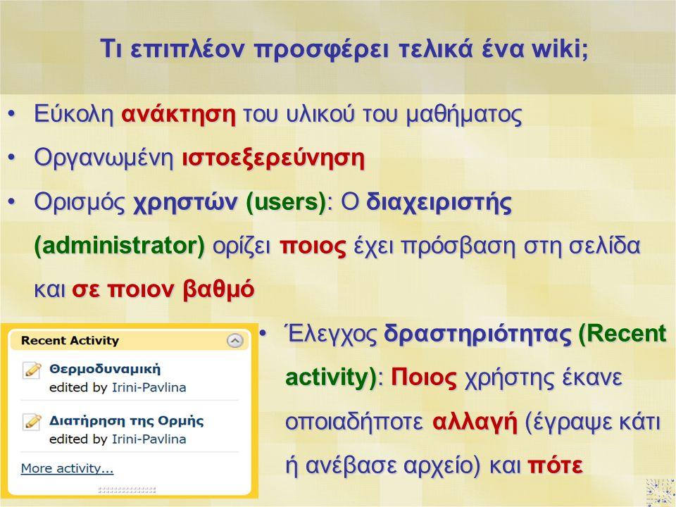 Εύκολη ανάκτηση του υλικού του μαθήματοςΕύκολη ανάκτηση του υλικού του μαθήματος Οργανωμένη ιστοεξερεύνησηΟργανωμένη ιστοεξερεύνηση Ορισμός χρηστών (users): Ο διαχειριστής (administrator) ορίζει ποιος έχει πρόσβαση στη σελίδα και σε ποιον βαθμόΟρισμός χρηστών (users): Ο διαχειριστής (administrator) ορίζει ποιος έχει πρόσβαση στη σελίδα και σε ποιον βαθμό Έλεγχος δραστηριότητας (Recent activity): Ποιος χρήστης έκανε οποιαδήποτε αλλαγή (έγραψε κάτι ή ανέβασε αρχείο) και πότεΈλεγχος δραστηριότητας (Recent activity): Ποιος χρήστης έκανε οποιαδήποτε αλλαγή (έγραψε κάτι ή ανέβασε αρχείο) και πότε Τι επιπλέον προσφέρει τελικά ένα wiki;