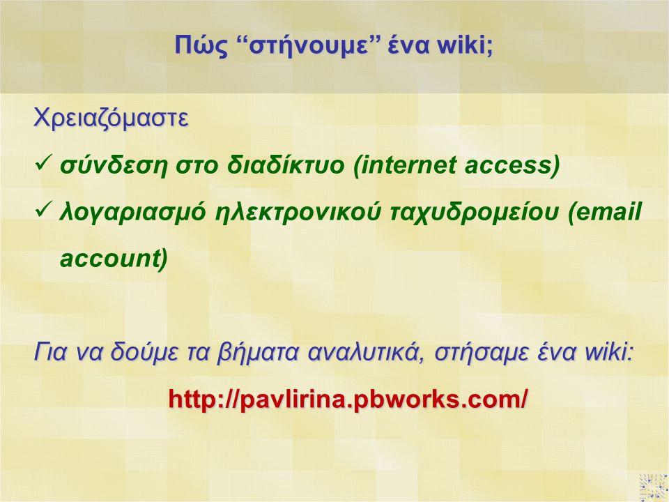 Πώς ''στήνουμε'' ένα wiki; Χρειαζόμαστε σύνδεση στο διαδίκτυο (internet access) λογαριασμό ηλεκτρονικού ταχυδρομείου (email account) Για να δούμε τα βήματα αναλυτικά, στήσαμε ένα wiki: http://pavlirina.pbworks.com/