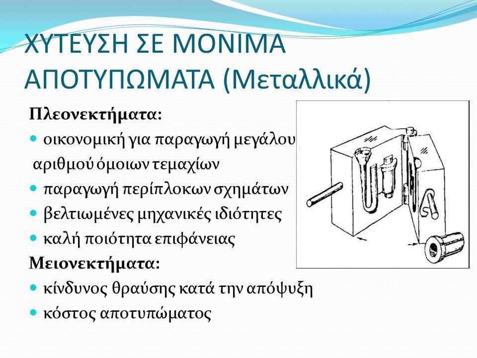 ΧΥΤΕΥΣΗ ΣΕ ΜΟΝΙΜΑ ΑΠΟΤΥΠΩΜΑΤΑ (Μεταλλικά) Πλεονεκτήματα: οικονομική για παραγωγή μεγάλου αριθμού όμοιων τεμαχίων παραγωγή περίπλοκων σχημάτων βελτιωμέ