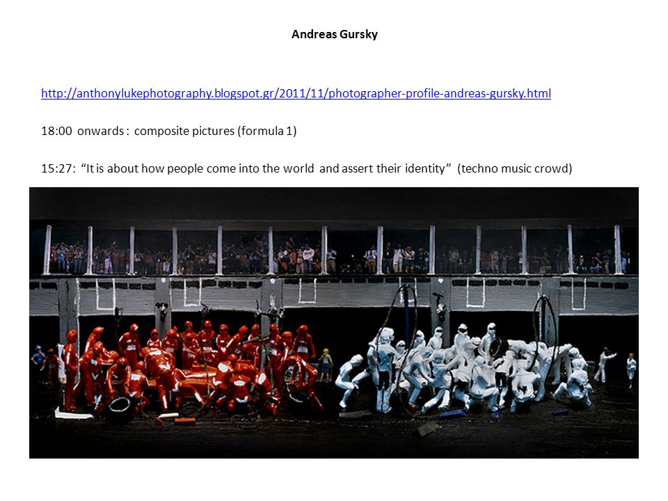 Andreas Gursky http://anthonylukephotography.blogspot.gr/2011/11/photographer-profile-andreas-gursky.html 18:00 onwards : composite pictures (formula 1) 15:27: It is about how people come into the world and assert their identity (techno music crowd)