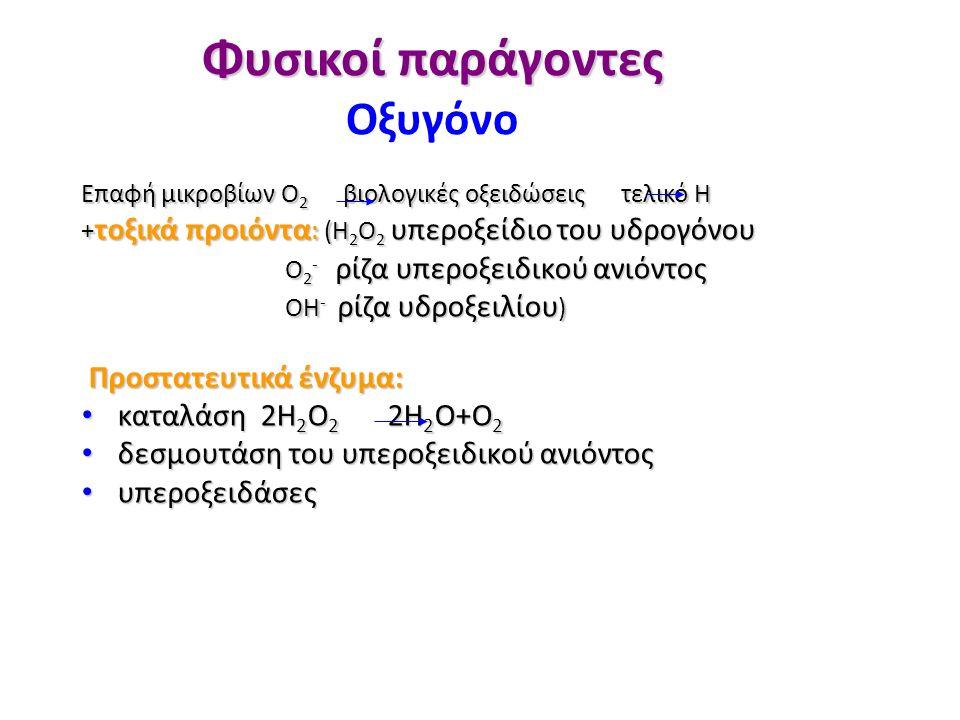 Φυσικοί παράγοντες Φυσικοί παράγοντες Οξυγόνο Επαφή μικροβίων Ο 2 βιολογικές οξειδώσεις τελικό Η + τοξικά προιόντα : (H 2 O 2 υπεροξείδιο του υδρογόνου Ο 2 - ρίζα υπεροξειδικού ανιόντος Ο 2 - ρίζα υπεροξειδικού ανιόντος ΟΗ - ρίζα υδροξειλίου ) ΟΗ - ρίζα υδροξειλίου ) Προστατευτικά ένζυμα: Προστατευτικά ένζυμα: καταλάση 2Η 2 Ο 2 2Η 2 Ο+Ο 2 καταλάση 2Η 2 Ο 2 2Η 2 Ο+Ο 2 δεσμουτάση του υπεροξειδικού ανιόντος δεσμουτάση του υπεροξειδικού ανιόντος υπεροξειδάσες υπεροξειδάσες