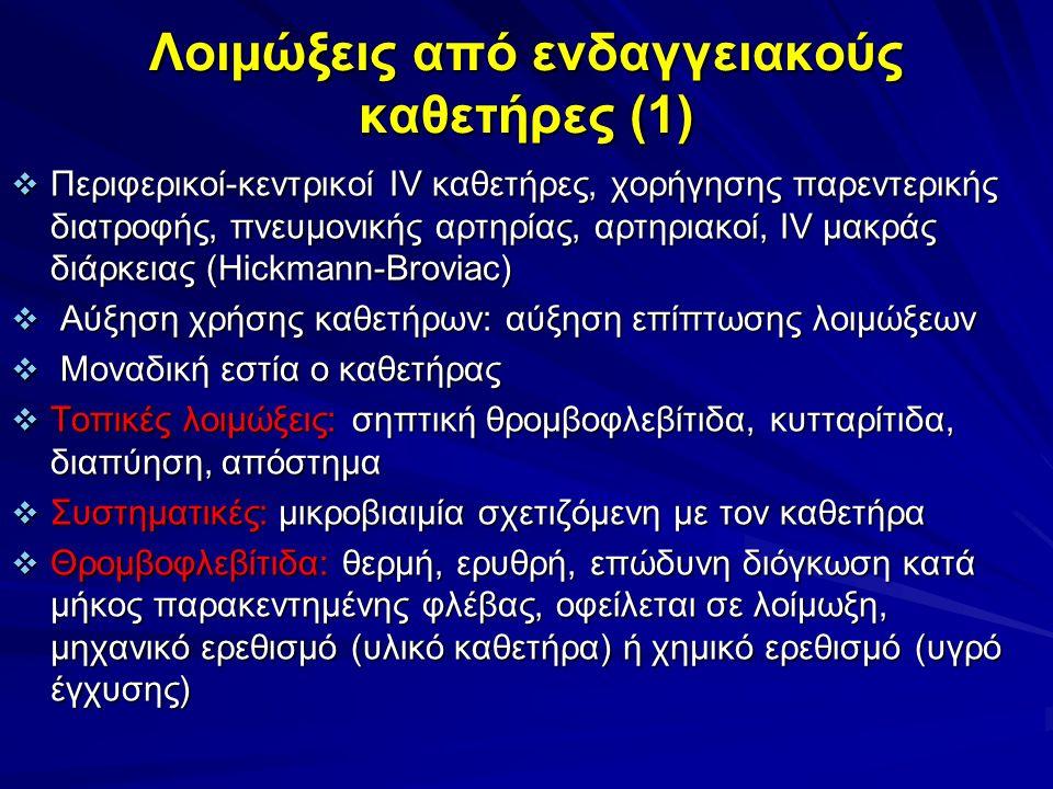 Λοιμώξεις από ενδαγγειακούς καθετήρες (1)  Περιφερικοί-κεντρικοί IV καθετήρες, χορήγησης παρεντερικής διατροφής, πνευμονικής αρτηρίας, αρτηριακοί, IV μακράς διάρκειας (Hickmann-Broviac)  Αύξηση χρήσης καθετήρων: αύξηση επίπτωσης λοιμώξεων  Μοναδική εστία ο καθετήρας  Τοπικές λοιμώξεις: σηπτική θρομβοφλεβίτιδα, κυτταρίτιδα, διαπύηση, απόστημα  Συστηματικές: μικροβιαιμία σχετιζόμενη με τον καθετήρα  Θρομβοφλεβίτιδα: θερμή, ερυθρή, επώδυνη διόγκωση κατά μήκος παρακεντημένης φλέβας, οφείλεται σε λοίμωξη, μηχανικό ερεθισμό (υλικό καθετήρα) ή χημικό ερεθισμό (υγρό έγχυσης)