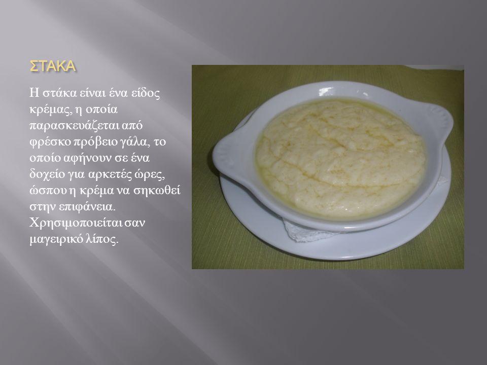 ΣΤΑΚΑ Η στάκα είναι ένα είδος κρέμας, η οποία παρασκευάζεται από φρέσκο πρόβειο γάλα, το οποίο αφήνουν σε ένα δοχείο για αρκετές ώρες, ώσπου η κρέμα να σηκωθεί στην επιφάνεια.