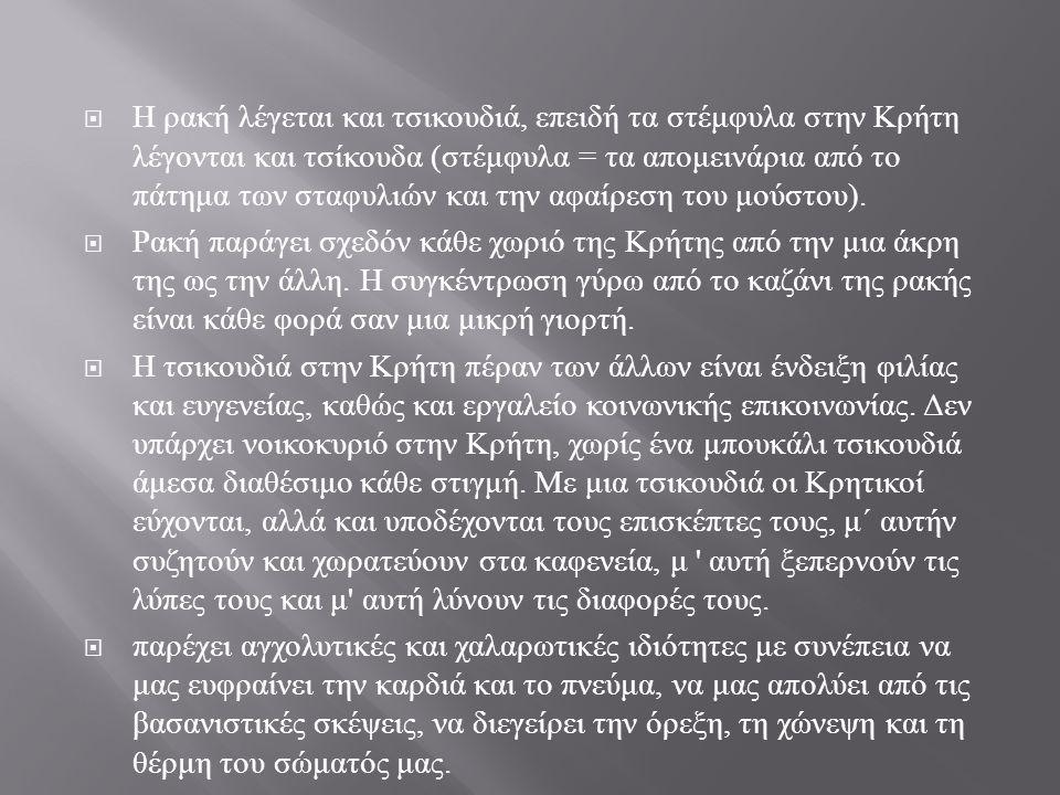  Η ρακή λέγεται και τσικουδιά, επειδή τα στέμφυλα στην Κρήτη λέγονται και τσίκουδα ( στέμφυλα = τα απομεινάρια από το πάτημα των σταφυλιών και την αφαίρεση του μούστου ).