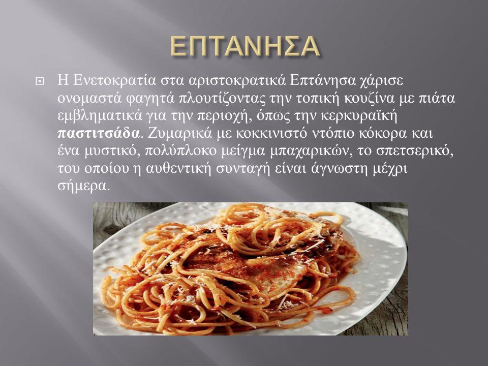 Η Ενετοκρατία στα αριστοκρατικά Επτάνησα χάρισε ονομαστά φαγητά πλουτίζοντας την τοπική κουζίνα με πιάτα εμβληματικά για την περιοχή, όπως την κερκυραϊκή παστιτσάδα.