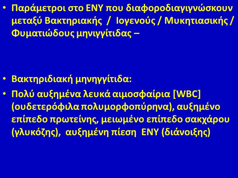Παράμετροι στο ΕΝΥ που διαφοροδιαγιγνώσκουν μεταξύ Βακτηριακής / Ιογενούς / Μυκητιασικής / Φυματιώδους μηνιγγίτιδας – Βακτηριδιακή μηνηγγίτιδα: Πολύ αυξημένα λευκά αιμοσφαίρια [WBC] (ουδετερόφιλα πολυμορφοπύρηνα), αυξημένο επίπεδο πρωτείνης, μειωμένο επίπεδο σακχάρου (γλυκόζης), αυξημένη πίεση ΕΝΥ (διάνοιξης)