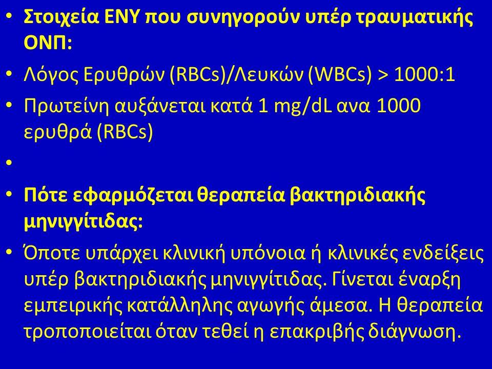 Στοιχεία ENY που συνηγορούν υπέρ τραυματικής ΟΝΠ: Λόγος Ερυθρών (RBCs)/Λευκών (WBCs) > 1000:1 Πρωτείνη αυξάνεται κατά 1 mg/dL ανα 1000 ερυθρά (RBCs) Πότε εφαρμόζεται θεραπεία βακτηριδιακής μηνιγγίτιδας: Όποτε υπάρχει κλινική υπόνοια ή κλινικές ενδείξεις υπέρ βακτηριδιακής μηνιγγίτιδας.