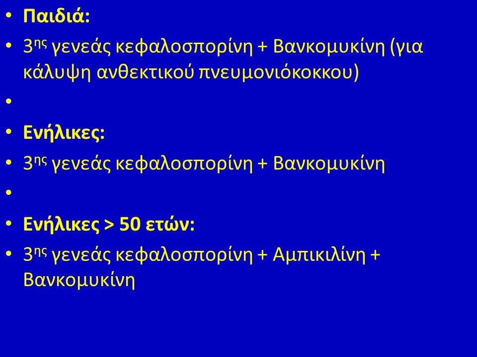 Παιδιά: 3 ης γενεάς κεφαλοσπορίνη + Βανκομυκίνη (για κάλυψη ανθεκτικού πνευμονιόκοκκου) Ενήλικες: 3 ης γενεάς κεφαλοσπορίνη + Βανκομυκίνη Ενήλικες > 50 ετών: 3 ης γενεάς κεφαλοσπορίνη + Αμπικιλίνη + Βανκομυκίνη