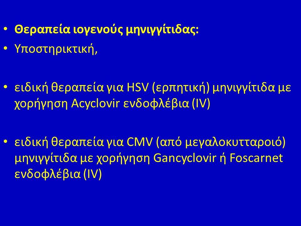 Θεραπεία ιογενούς μηνιγγίτιδας: Υποστηρικτική, ειδική θεραπεία για HSV (ερπητική) μηνιγγίτιδα με χορήγηση Acyclovir ενδοφλέβια (IV) ειδική θεραπεία για CMV (από μεγαλοκυτταροιό) μηνιγγίτιδα με χορήγηση Gancyclovir ή Foscarnet ενδοφλέβια (IV)