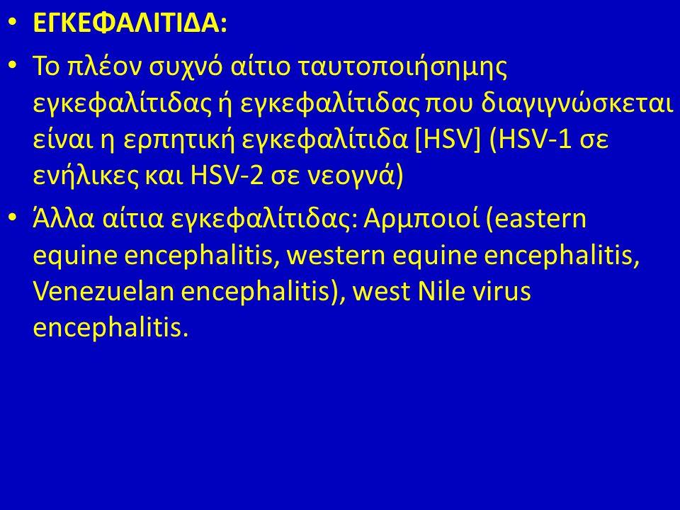 ΕΓΚΕΦΑΛΙΤΙΔΑ: Το πλέον συχνό αίτιο ταυτοποιήσημης εγκεφαλίτιδας ή εγκεφαλίτιδας που διαγιγνώσκεται είναι η ερπητική εγκεφαλίτιδα [HSV] (HSV-1 σε ενήλικες και HSV-2 σε νεογνά) Άλλα αίτια εγκεφαλίτιδας: Αρμποιοί (eastern equine encephalitis, western equine encephalitis, Venezuelan encephalitis), west Nile virus encephalitis.