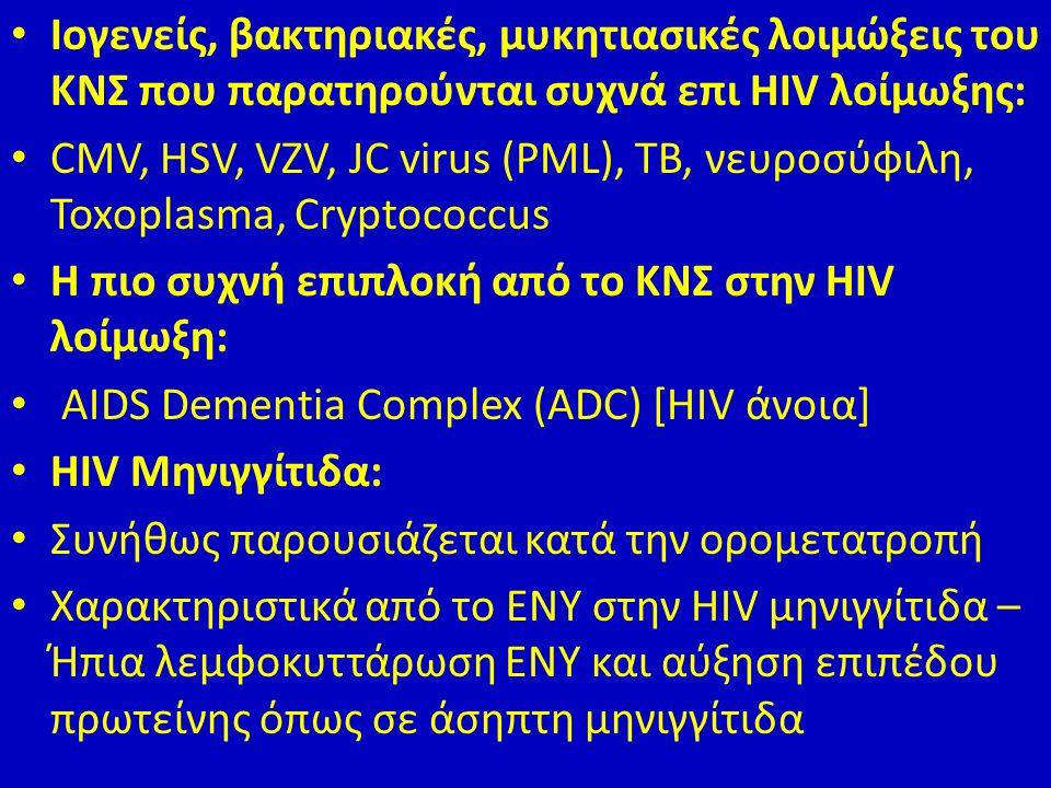 Ιογενείς, βακτηριακές, μυκητιασικές λοιμώξεις του ΚΝΣ που παρατηρούνται συχνά επι HIV λοίμωξης: CMV, HSV, VZV, JC virus (PML), TB, νευροσύφιλη, Toxoplasma, Cryptococcus Η πιο συχνή επιπλοκή από το ΚΝΣ στην HIV λοίμωξη: AIDS Dementia Complex (ADC) [HIV άνοια] HIV Μηνιγγίτιδα: Συνήθως παρουσιάζεται κατά την ορομετατροπή Χαρακτηριστικά από το ΕΝΥ στην HIV μηνιγγίτιδα – Ήπια λεμφοκυττάρωση ΕΝΥ και αύξηση επιπέδου πρωτείνης όπως σε άσηπτη μηνιγγίτιδα
