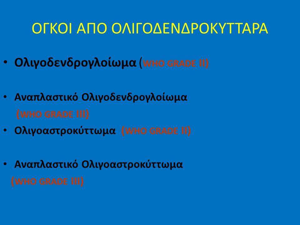 ΟΓΚΟΙ ΑΠΟ ΟΛΙΓΟΔΕΝΔΡΟΚΥΤΤΑΡΑ Ολιγοδενδρογλοίωμα ( WHO GRADE II) Αναπλαστικό Ολιγοδενδρογλοίωμα ( WHO GRADE III) Ολιγοαστροκύττωμα ( WHO GRADE II) Αναπλαστικό Ολιγοαστροκύττωμα ( WHO GRADE III)