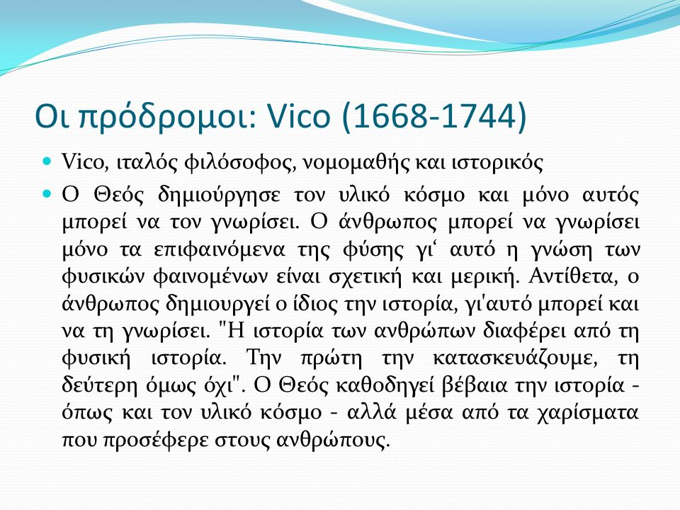 Οι πρόδρομοι: Vico (1668-1744) Vico, ιταλός φιλόσοφος, νομομαθής και ιστορικός Ο Θεός δημιούργησε τον υλικό κόσμο και μόνο αυτός μπορεί να τον γνωρίσει.