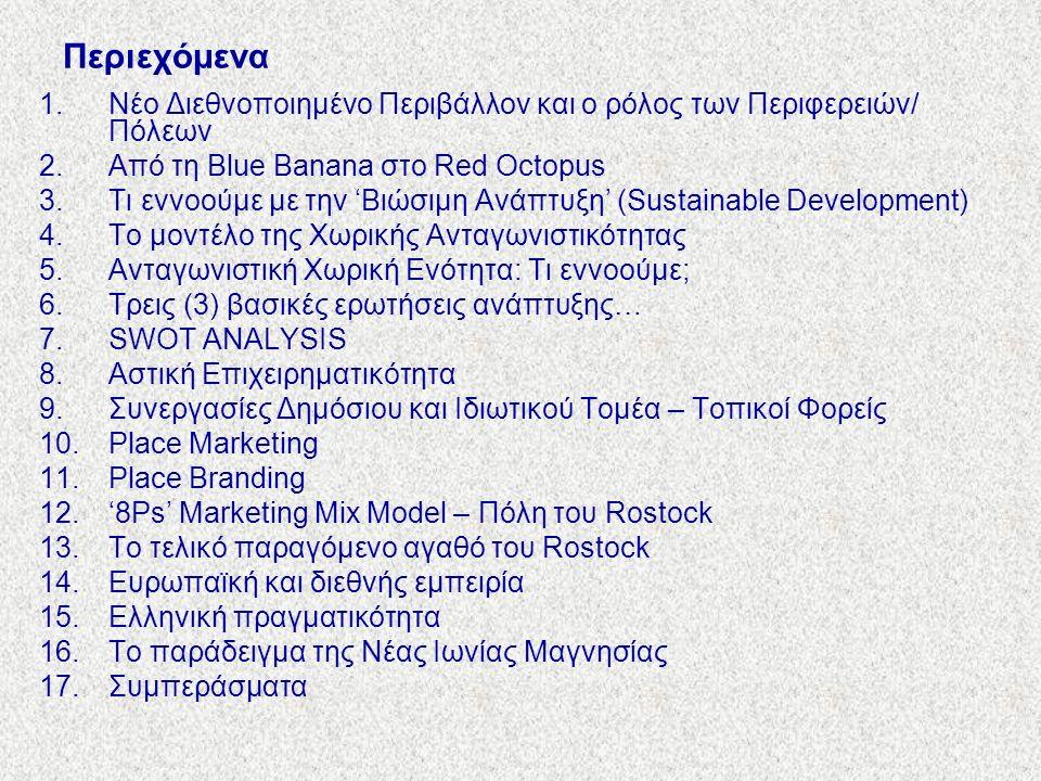 Περιεχόμενα 1.Νέο Διεθνοποιημένο Περιβάλλον και ο ρόλος των Περιφερειών/ Πόλεων 2.Από τη Blue Banana στο Red Octopus 3.Τι εννοούμε με την 'Βιώσιμη Ανάπτυξη' (Sustainable Development) 4.Το μοντέλο της Χωρικής Ανταγωνιστικότητας 5.Ανταγωνιστική Χωρική Ενότητα: Τι εννοούμε; 6.Τρεις (3) βασικές ερωτήσεις ανάπτυξης… 7.SWOT ANALYSIS 8.Αστική Επιχειρηματικότητα 9.Συνεργασίες Δημόσιου και Ιδιωτικού Τομέα – Τοπικοί Φορείς 10.Place Marketing 11.Place Branding 12.'8Ps' Marketing Mix Model – Πόλη του Rostock 13.Το τελικό παραγόμενο αγαθό του Rostock 14.Ευρωπαϊκή και διεθνής εμπειρία 15.Ελληνική πραγματικότητα 16.Το παράδειγμα της Νέας Ιωνίας Μαγνησίας 17.Συμπεράσματα