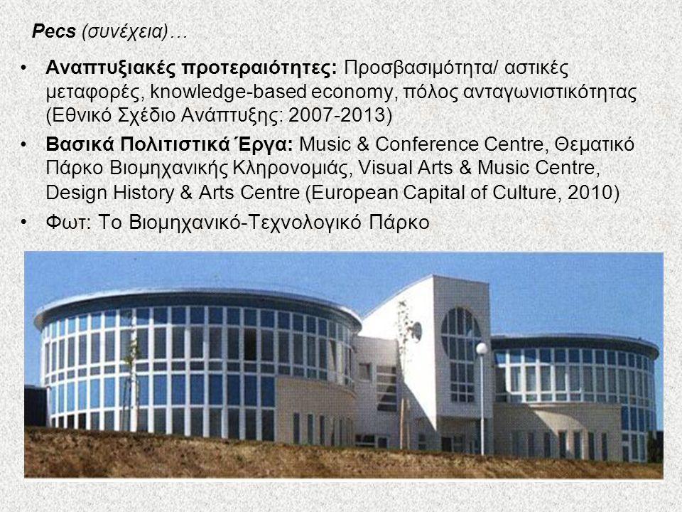 Pecs (συνέχεια)… Αναπτυξιακές προτεραιότητες: Προσβασιμότητα/ αστικές μεταφορές, knowledge-based economy, πόλος ανταγωνιστικότητας (Εθνικό Σχέδιο Ανάπτυξης: 2007-2013) Βασικά Πολιτιστικά Έργα: Music & Conference Centre, Θεματικό Πάρκο Βιομηχανικής Κληρονομιάς, Visual Arts & Music Centre, Design History & Arts Centre (European Capital of Culture, 2010) Φωτ: Το Βιομηχανικό-Τεχνολογικό Πάρκο