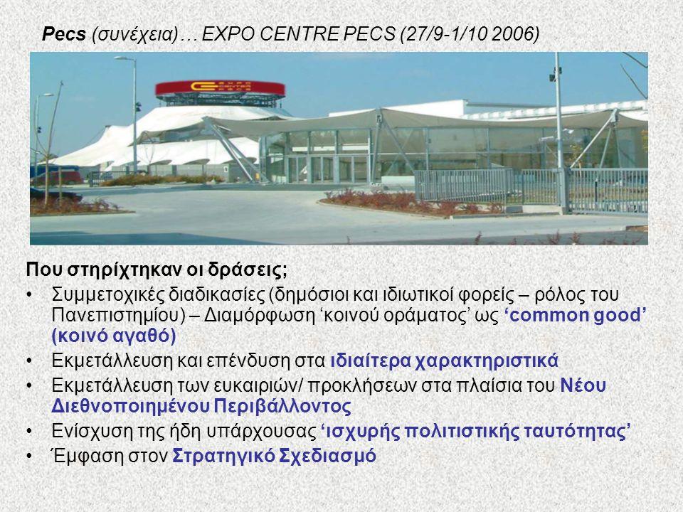 Pecs (συνέχεια)… EXPO CENTRE PECS (27/9-1/10 2006) Που στηρίχτηκαν οι δράσεις; Συμμετοχικές διαδικασίες (δημόσιοι και ιδιωτικοί φορείς – ρόλος του Πανεπιστημίου) – Διαμόρφωση 'κοινού οράματος' ως 'common good' (κοινό αγαθό) Εκμετάλλευση και επένδυση στα ιδιαίτερα χαρακτηριστικά Εκμετάλλευση των ευκαιριών/ προκλήσεων στα πλαίσια του Νέου Διεθνοποιημένου Περιβάλλοντος Ενίσχυση της ήδη υπάρχουσας 'ισχυρής πολιτιστικής ταυτότητας' Έμφαση στον Στρατηγικό Σχεδιασμό